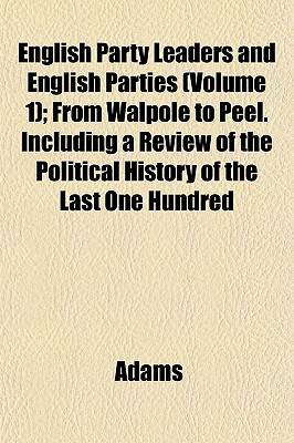 English Party Leaders and English Parties (Volume 1); From Walpole to Peel. Including a Review of the Political History of the Last One Hundred - Adams