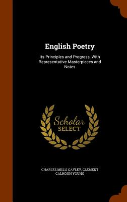 English Poetry: Its Principles and Progress, with Representative Masterpieces and Notes - Gayley, Charles Mills, and Young, Clement Calhoun