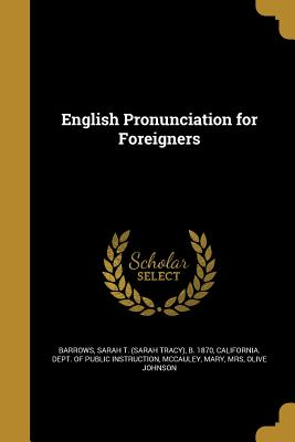 English Pronunciation for Foreigners - Barrows, Sarah T (Sarah Tracy) B 1870 (Creator), and California Dept of Public Instruction (Creator), and McCauley, Mary Mrs...