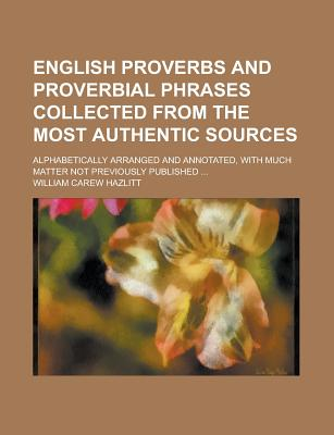 English Proverbs and Proverbial Phrases Collected from the Most Authentic Sources: Alphabetically Arranged and Annotated - Hazlitt, William Carew