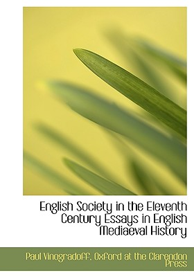 English Society in the Eleventh Century Essays in English Mediaeval History - Vinogradoff, Paul, and Oxford at the Clarendon Press, At The Clarendon Press (Creator)