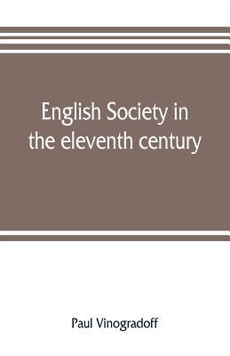 English society in the eleventh century; essays in English mediaeval history - Vinogradoff, Paul
