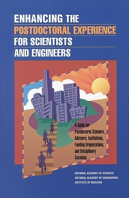 Enhancing the Postdoctoral Experience for Scientists and Engineers: A Guide for Postdoctoral Scholars, Advisers, Institutions, Funding Organizations, and Disciplinary Societies - Institute of Medicine, and National Academy of Engineering, and National Academy of Sciences