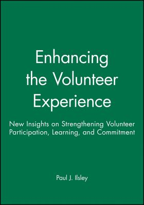 Enhancing the Volunteer Experience: New Insights on Strengthening Volunteer Participation, Learning, and Commitment - Ilsley, Paul J