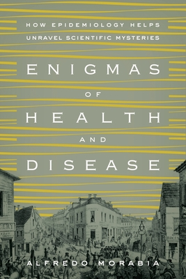 Enigmas of Health and Disease: How Epidemiology Helps Unravel Scientific Mysteries - Morabia, Alfredo