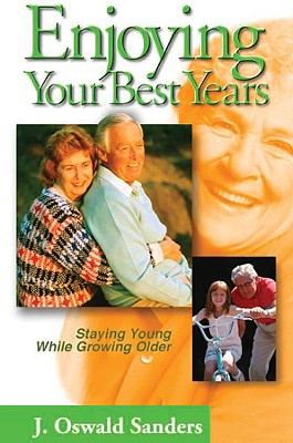 Enjoying Your Best Years: Staying Young While Growing Older - Sanders, J Oswald, and Sanders, Oswald