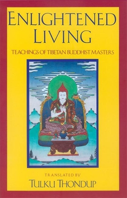 Enlightened Living: Teachings of Tibetan Buddhist Masters - Thondup, Tulku (Translated by)
