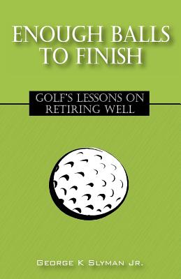 Enough Balls to Finish: Golf's Lessons on Retiring Well - Slyman, George K, Jr.