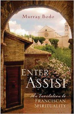 Enter Assisi: An Invitation to Franciscan Spirituality - Bodo, Murray, Father, O.F.M.