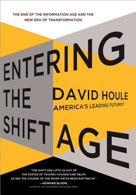 Entering the Shift Age: The End of the Information Age and the New Era of Transformation - Houle, David