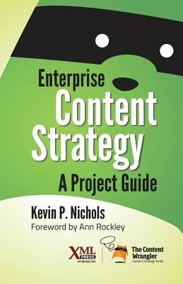 Enterprise Content Strategy: A Project Guide - Nichols, Kevin, and Rockley, Ann (Foreword by)