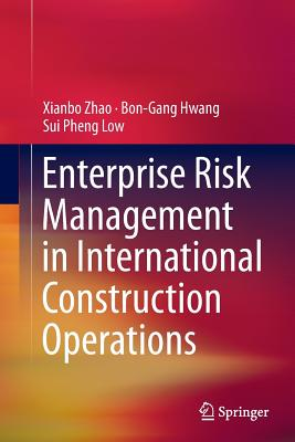 Enterprise Risk Management in International Construction Operations - Zhao, Xianbo, and Hwang, Bon-Gang, and Low, Sui Pheng