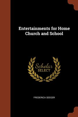 Entertainments for Home Church and School - Seeger, Frederica