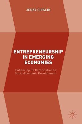 Entrepreneurship in Emerging Economies: Enhancing Its Contribution to Socio-Economic Development - Cie[lik, Jerzy