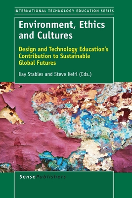 Environment, Ethics and Cultures: Design and Technology Education's Contribution to Sustainable Global Futures - Stables, Kay, and Keirl, Steve