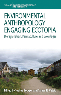 Environmental Anthropology Engaging Ecotopia: Bioregionalism, Permaculture, and Ecovillages - Lockyer, Joshua (Editor), and Veteto, James R. (Editor)