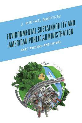 Environmental Sustainability and American Public Administration: Past, Present, and Future - Martinez, J. Michael