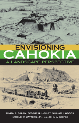 Envisioning Cahokia: A Landscape of Perspective - Dalan, Rinita, and Holley, George, and Woods, William