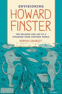 Envisioning Howard Finster: The Religion and Art of a Stranger from Another World - Girardot, Norman J