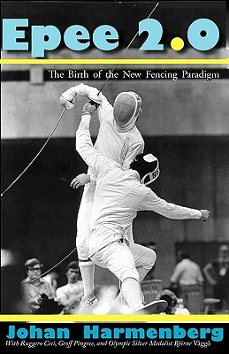 Epee 2.0: The Birth of the New Fencing Paradigm - Harmenberg, Johan, and Vaggoe, Bjorne (Contributions by), and Pingree, Geoff (Contributions by)