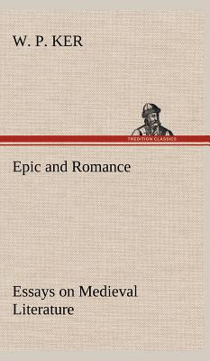 Epic and Romance Essays on Medieval Literature - Ker, W P