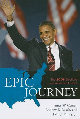 Epic Journey: The 2008 Elections and American Politics - Ceaser, James W, Professor, and Busch, Andrew E, and Pitney, John J, Jr.