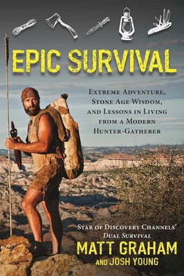 Epic Survival: Extreme Adventure, Stone Age Wisdom, and Lessons in Living from a Modern Hunter-Gatherer - Graham, Matt, and Young, Josh, and Westcott, David (Foreword by)