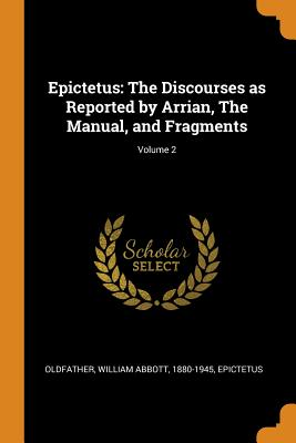 Epictetus: The Discourses as Reported by Arrian, the Manual, and Fragments; Volume 2 - Oldfather, William Abbott, and Epictetus, Epictetus