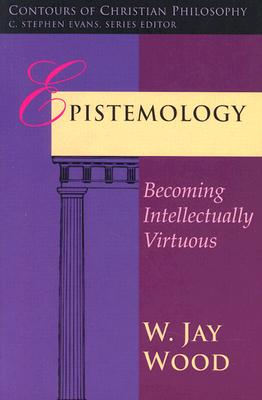 Epistemology: Becoming Intellectually Virtuous - Wood, W Jay
