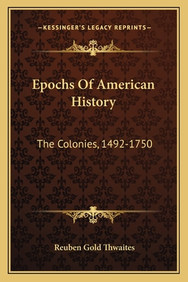 Epochs of American History: The Colonies, 1492-1750 - Thwaites, Reuben Gold
