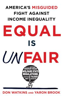 Equal Is Unfair: America's Misguided Fight Against Income Inequality - Watkins, Don, and Brook, Yaron