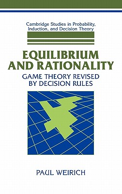 Equilibrium and Rationality: Game Theory Revised by Decision Rules - Weirich, Paul