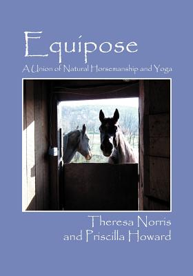 Equipose: A Union of Natural Horsemanship and Yoga - Howard, Priscilla, and Norris, Theresa