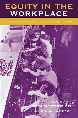 Equity in the Workplace: Gendering Workplace Policy Analysis - Gottfried, Heidi (Editor), and Reese, Laura (Editor), and Berggren, Heidi (Contributions by)