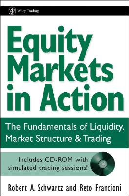 Equity Markets in Action: The Fundamentals of Liquidity, Market Structure & Trading - Schwartz, Robert A, and Francioni, Reto