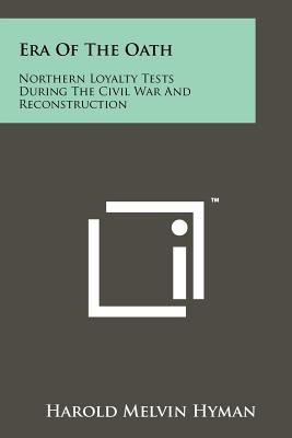 Era of the Oath: Northern Loyalty Tests During the Civil War and Reconstruction - Hyman, Harold Melvin