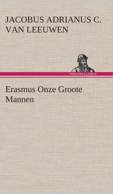 Erasmus Onze Groote Mannen - Leeuwen, J a C Van (Jacobus Adrianus