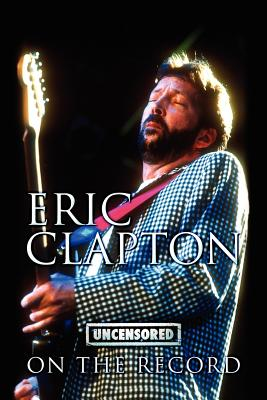Eric Clapton - Uncensored on the Record - Carruthers, Bob (Compiled by)