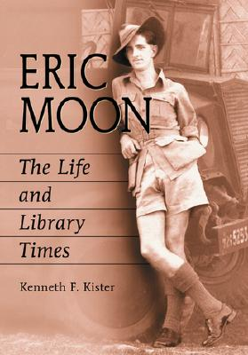 Eric Moon: The Life and Library Times - Kister, Kenneth F, and Berry, John N, III (Foreword by)