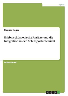 Erlebnispadagogische Ansatze Und Die Integration in Den Schulsportunterricht - Hoppe, Stephan