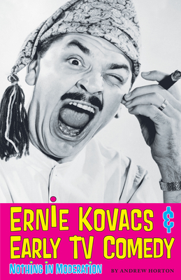 Ernie Kovacs & Early TV Comedy: Nothing in Moderation - Horton, Andrew