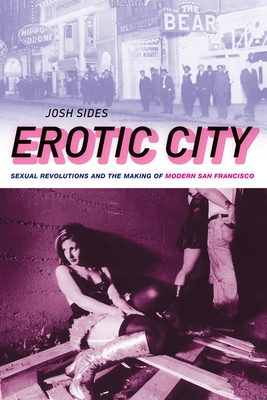 Erotic City: Sexual Revolutions and the Making of Modern San Francisco - Sides, Josh