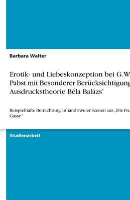Erotik- Und Liebeskonzeption Bei G.W. Pabst Mit Besonderer Berucksichtigung Der Ausdruckstheorie Bela Balazs' - Walter, Barbara