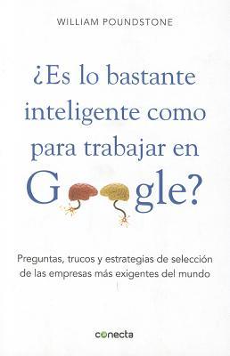 Es Lo Bastante Inteligente Como Para Trabajar En Google?: Preguntas, Trucos y Estrategia de Seleccion de Las Empresas Mas Exigiente del Mundo - Poundstone, William