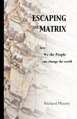 Escaping the Matrix: How We the People Can Change the World - Moore, R K