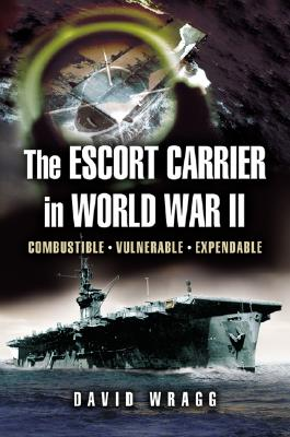 Escort Carrier of the Second World War: Combustible, Vulnerable and Expendable! - Wragg, David W