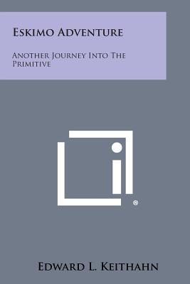 Eskimo Adventure: Another Journey Into the Primitive - Keithahn, Edward L
