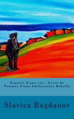 Espoirs D'Une Vie - Livre de Poemes D'Une Adolescente Rebelle - Bogdanov, Slavica