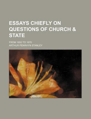 Essays Chiefly on Questions of Church & State; From 1850 to 1870 - Stanley, Arthur Penrhyn