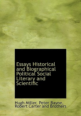 Essays Historical and Biographical Political Social Literary and Scientific - Miller, Hugh, and Bayne, Peter, and Robert Carter and Brothers, Carter And Brothers (Creator)